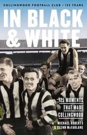 In Black & White - 125 Moments That Made Collingwood ebook by Michael Roberts,Glenn McFarlane