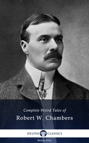 Delphi Complete Weird Tales of Robert W. Chambers ebook by Robert W. Chambers