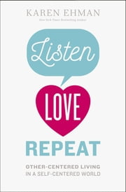 Listen, Love, Repeat - Other-Centered Living in a Self-Centered World ebook by Karen Ehman