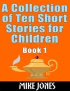 A Collection of Ten Short Stories for Children: Book 1 eBook by Mike Jones