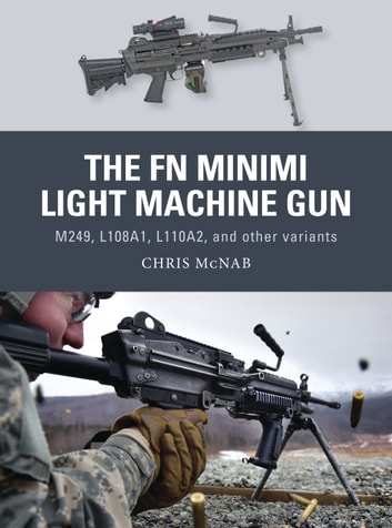 The FN Minimi Light Machine Gun - M249, L108A1, L110A2, and other variants ebook by Chris McNab