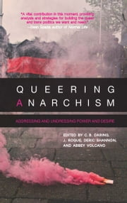 Queering Anarchism - Addressing and Undressing Power and Desire ebook by Martha Ackelsberg,Deric Shannon,J. Rogue,C.B. Daring,Abbey Volcano