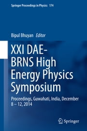 XXI DAE-BRNS High Energy Physics Symposium - Proceedings, Guwahati, India, December 8 – 12, 2014 ebook by Bipul Bhuyan