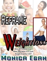 Reframe Weight Loss: How To Awaken Your Mind And Spirit To Create Weight Loss For Life ebook by Monica Egan