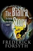 The Biafra Story - The Making of an African Legend ebook by Frederick Forsyth