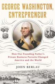 George Washington, Entrepreneur - How Our Founding Father's Private Business Pursuits Changed America and the World eBook by John Berlau