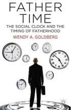 Father Time: The Social Clock and the Timing of Fatherhood ebook by W. Goldberg