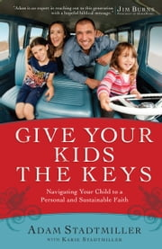 Give Your Kids the Keys - Navigating Your Child to a Personal and Sustainable Faith ebook by Adam Stadtmiller,Karie Stadtmiller,Jim Burns,Mark Foreman