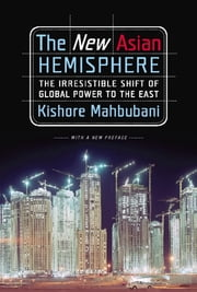 The New Asian Hemisphere - The Irresistible Shift of Global Power to the East ebook by Kishore Mahbubani