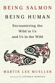Being Salmon, Being Human - Encountering the Wild in Us and Us in the Wild ebook by Martin Lee Mueller, Stephan Harding