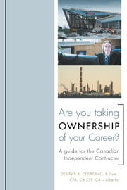 Are You Taking Ownership of Your Career? - A Guide for the Canadian Independent Contractor ebook by Dennis R. Dowling, Bachelor of Commerce (B.Com.)Chartered Professional Accountant (CPA)Chartered Accountant (CA)  CA (Alberta)Certified Financial Planner (CFP)