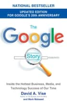 The Google Story (2018 Updated Edition) - Inside the Hottest Business, Media, and Technology Success of Our Time ebook by David A. Vise, Mark Malseed