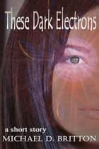 These Dark Electrons ebook by Michael D. Britton