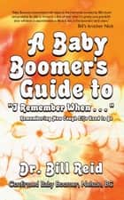 "A Baby Boomer's Guide to ""I Remember When . . . "" - Remembering How Tough Life Used to Be ebook by Bill Reid"