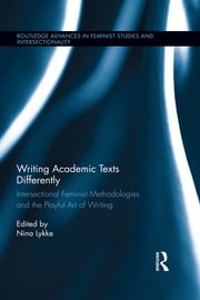 Writing Academic Texts Differently - Intersectional Feminist Methodologies and the Playful Art of Writing ebook by Nina Lykke