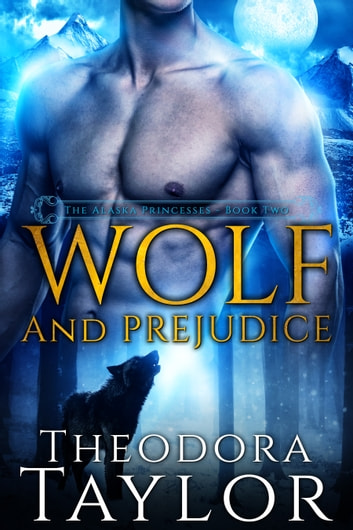 Wolf and Prejudice - The Alaska Princesses Trilogy, Book 2 ebook by Theodora Taylor