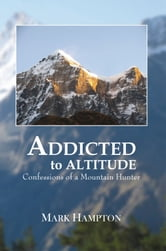 Addicted to Altitude - Confessions of a Mountain Hunter ebook by Mark Hampton