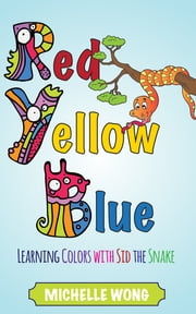 Red, Yellow, Blue - Learning Colors with Sid the Snake ebook by Michelle Wong