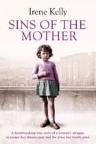 Sins of the Mother - A heartbreaking true story of a woman's struggle to escape her past and the price her family paid ebook by Irene Kelly, Jennifer Kelly, Matt Kelly