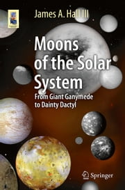 Moons of the Solar System - From Giant Ganymede to Dainty Dactyl ebook by James A. Hall III