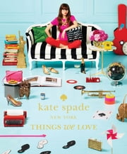 kate spade new york: things we love - twenty years of inspiration, intriguing bits and other curiosities ebook by kate spade new york,Deborah Lloyd,deborah lloyd