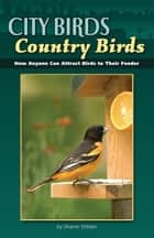 City Birds, Country Birds - How Anyone Can Attract Birds to Their Feeder ebook by Sharon Stiteler