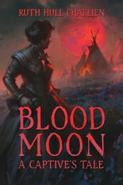 Blood Moon: A Captive's Tale ebook by Ruth Hull Chatlien