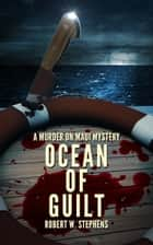 Ocean of Guilt: A Murder on Maui Mystery ebook by Robert W. Stephens
