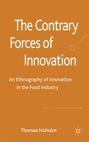 The Contrary Forces of Innovation - An Ethnography of Innovation in the Food Industry ebook by Dr Thomas Hoholm