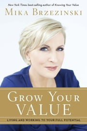 Grow Your Value - Living and Working to Your Full Potential ebook by Mika Brzezinski