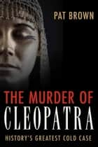 The Murder of Cleopatra - History's Greatest Cold Case ebook by Pat Brown