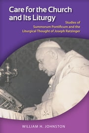 Care for the Church and Its Liturgy - A Study of Summorum Pontificum and the Extraordinary Form of the Roman Rite ebook by William H. Johnston