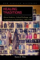 Healing Traditions - African Medicine, Cultural Exchange, and Competition in South Africa, 1820–1948 ebook by Karen E. Flint