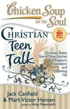 Chicken Soup for the Soul: Christian Teen Talk - Christian Teens Share Their Stories of Support, Inspiration and Growing Up ebook by Jack Canfield, Mark Victor Hansen, Amy Newmark
