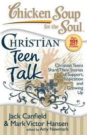 Chicken Soup for the Soul: Christian Teen Talk - Christian Teens Share Their Stories of Support, Inspiration and Growing Up ebook by Jack Canfield,Mark Victor Hansen,Amy Newmark