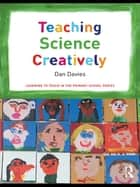 Teaching Science Creatively ebook by Dan Davies, Deb McGregor