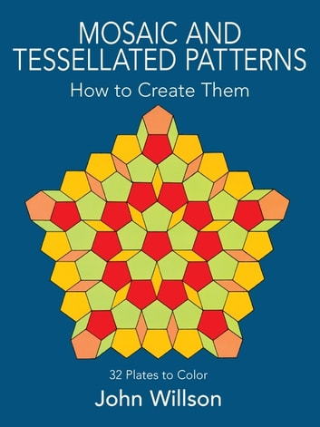 Mosaic and Tessellated Patterns: How to Create Them, with 32 Plates to Color ebook by John Willson