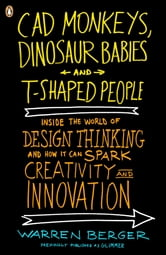 CAD Monkeys, Dinosaur Babies, and T-Shaped People - Inside the World of Design Thinking and How It Can Spark Creativity and Innovati on ebook by Warren Berger