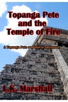 Topanga Pete and the Temple of Fire Book One ebook by L.K. Marshall