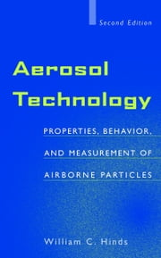 Aerosol Technology - Properties, Behavior, and Measurement of Airborne Particles ebook by William C. Hinds