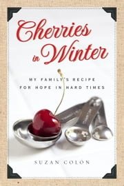 Cherries in Winter - My Family's Recipe for Hope in Hard Times ebook by Suzan Colon