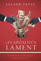 A Capitalist's Lament - How Wall Street Is Fleecing You and Ruining America ebook by Leland Faust
