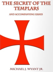 The Secret of the Templars - and Accompanying Essays ebook by Michael J Wyant Jr