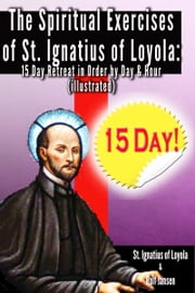The Spiritual Exercises of St. Ignatius of Loyola: - 15 Day Retreat in Order by Day and Hour (illustrated) ebook by St. Ignatius of Loyola,Rolf Jansen