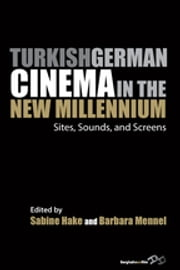 Turkish German Cinema in the New Millennium - Sites, Sounds, and Screens ebook by Sabine Hake,Barbara Mennel