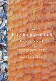 The Wickaninnish Cookbook - Rustic Elegance on Nature's Edge ebook by Wickaninnish Inn