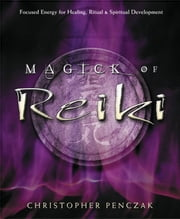 Magick of Reiki - Focused Energy for Healing, Ritual, & Spiritual Development ebook by Christopher Penczak
