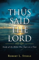 Thus Said the Lord - Study of the Bible, One Topic at a Time ebook by Robert L. Steele