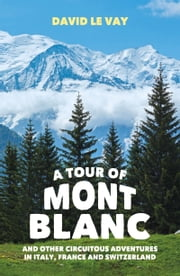 A Tour of Mont Blanc - And Other Circuitous Adventures in Italy, France and Switzerland ebook by David Le Vay