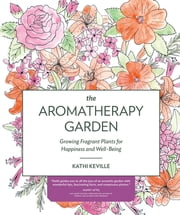 The Aromatherapy Garden - Growing Fragrant Plants for Happiness and Well-Being ebook by Kathi Keville